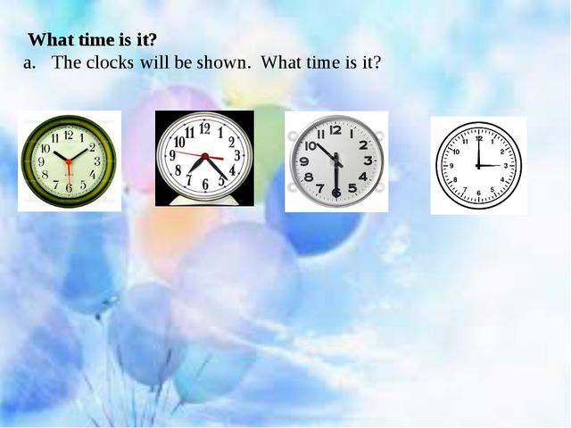 What time is it? The clocks will be shown. What time is it?