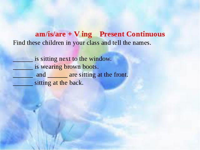 am/is/are + V ing Present Continuous Find these children in your class and t...
