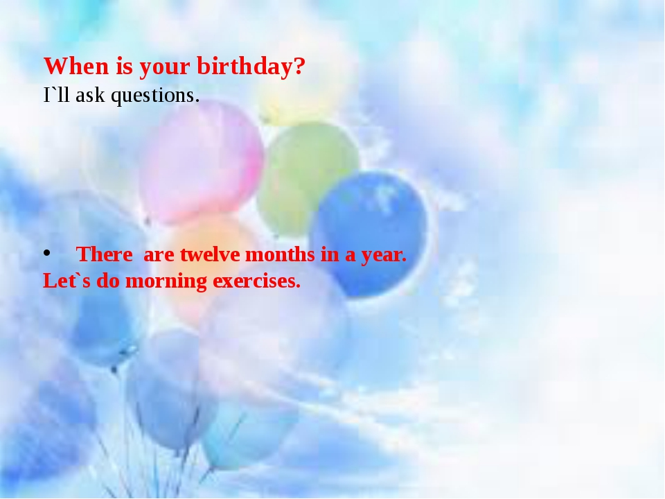 When is your birthday? I`ll ask questions. There are twelve months in a year...