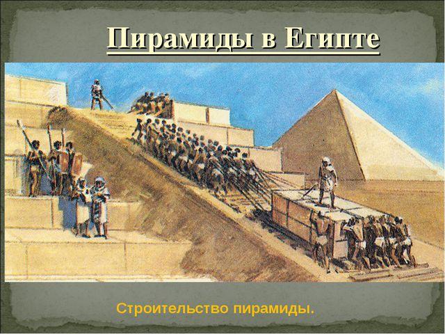 Пирамиды в Египте Строительство пирамиды.