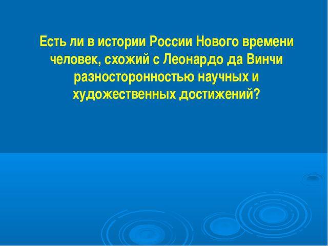 Есть ли в истории России Нового времени человек, схожий с Леонардо да Винчи р...