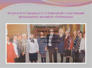 Встреча В.Н.Перцева и Е.А.Чефоновой с участниками фольклорного ансамбля «Ряби