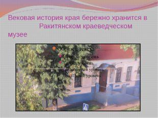 Вековая история края бережно хранится в Ракитянском краеведческом музее