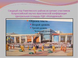 Сводный хор Ракитянского района встречает участников Всероссийской научно-пра