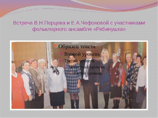 Встреча В.Н.Перцева и Е.А.Чефоновой с участниками фольклорного ансамбля «Ряби...