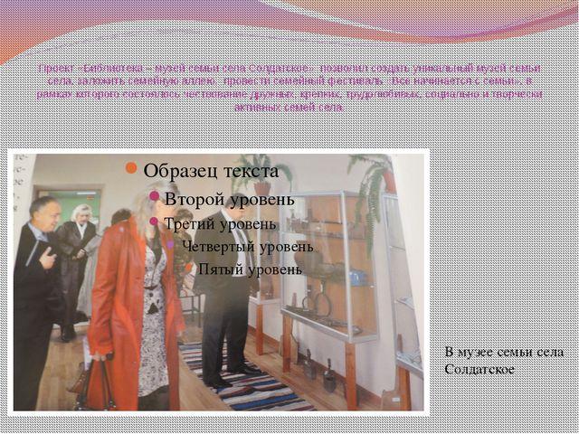 Проект «Библиотека – музей семьи села Солдатское» позволил создать уникальный...