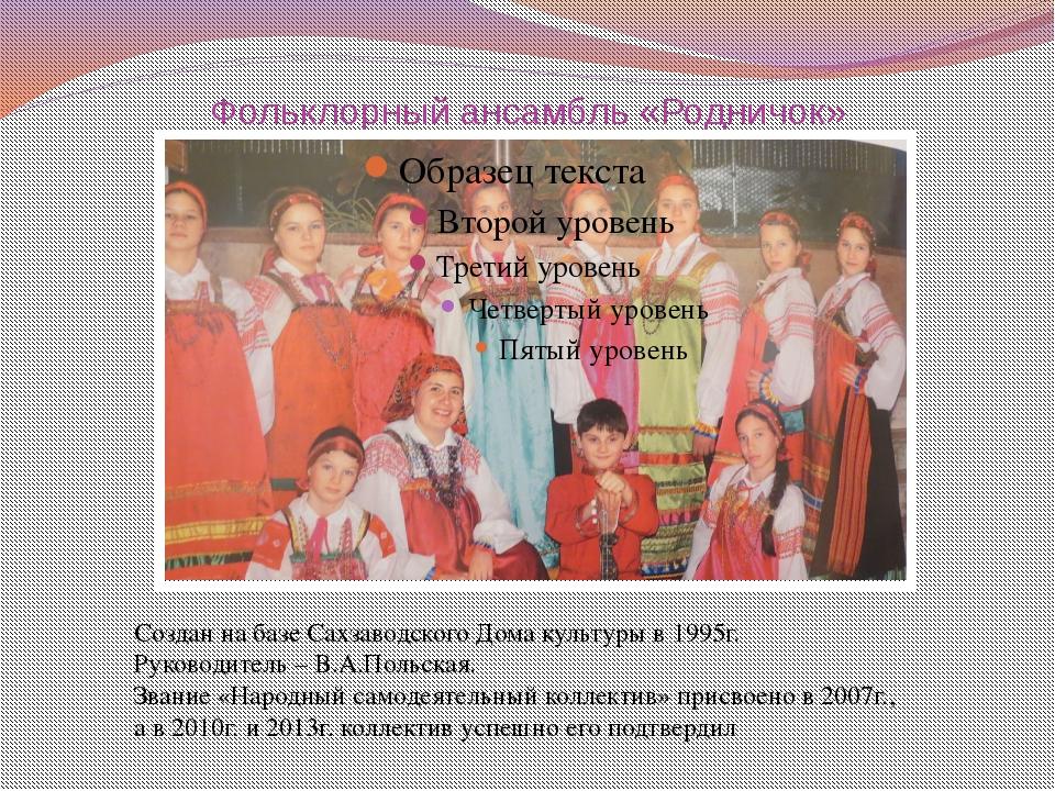 Фольклорный ансамбль «Родничок» Создан на базе Сахзаводского Дома культуры в...