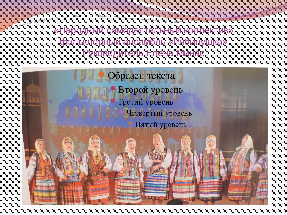 «Народный самодеятельный коллектив» фольклорный ансамбль «Рябинушка» Руководи...
