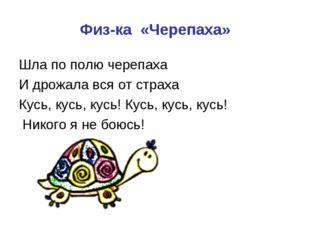 Физ-ка «Черепаха» Шла по полю черепаха И дрожала вся от страха Кусь, кусь, ку