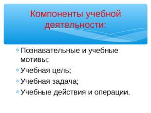 Познавательные и учебные мотивы; Учебная цель; Учебная задача; Учебные действ