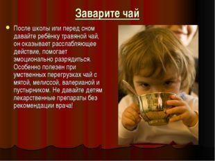 Заварите чай После школы или перед сном давайте ребёнку травяной чай, он оказ