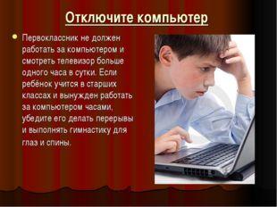 Отключите компьютер Первоклассник не должен работать за компьютером и смотрет