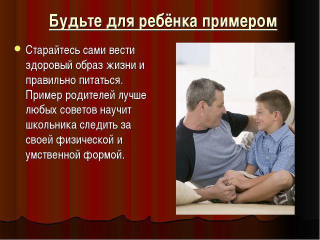 Будьте для ребёнка примером Старайтесь сами вести здоровый образ жизни и прав...