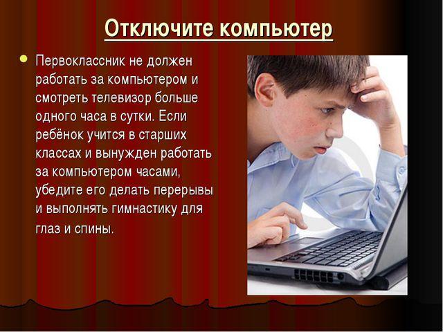 Отключите компьютер Первоклассник не должен работать за компьютером и смотрет...