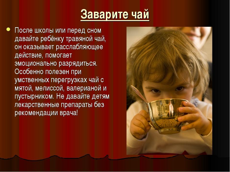 Заварите чай После школы или перед сном давайте ребёнку травяной чай, он оказ...