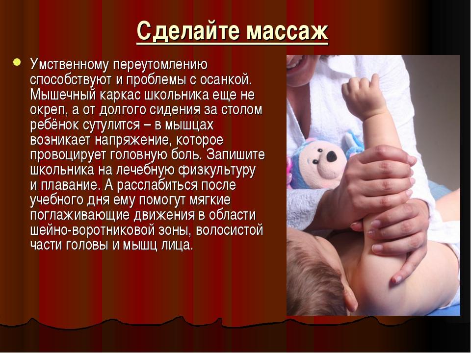 Сделайте массаж Умственному переутомлению способствуют и проблемы с осанкой....