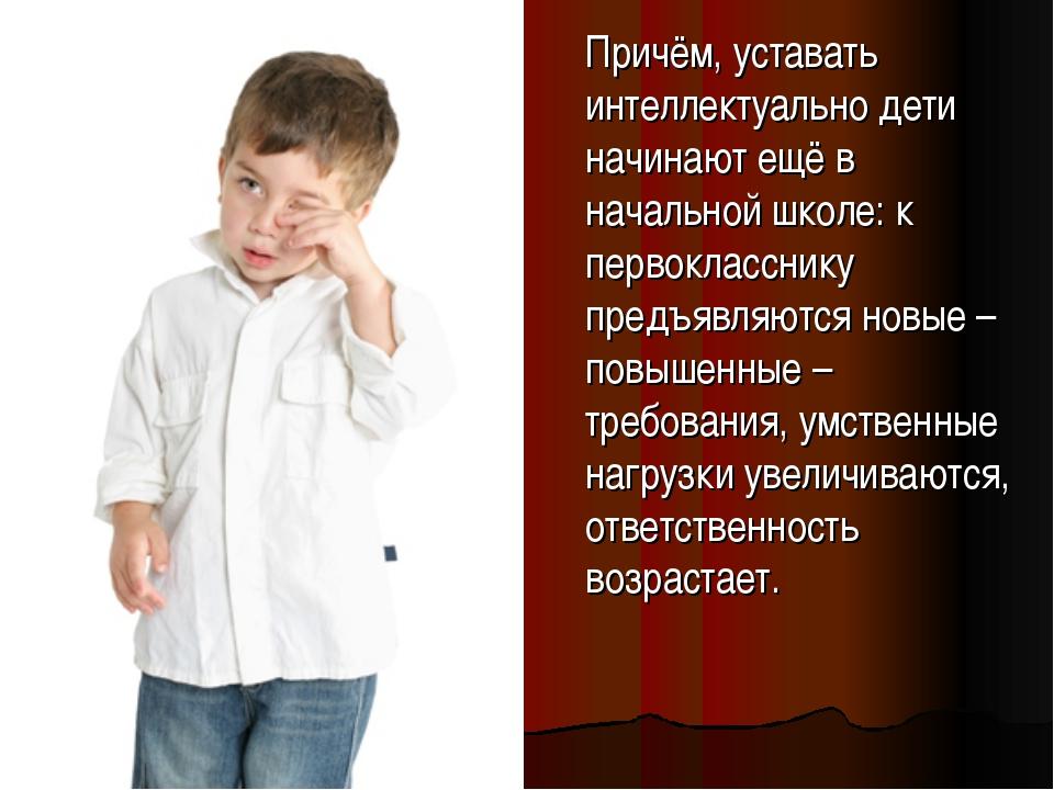 Причём, уставать интеллектуально дети начинают ещё в начальной школе: к перв...