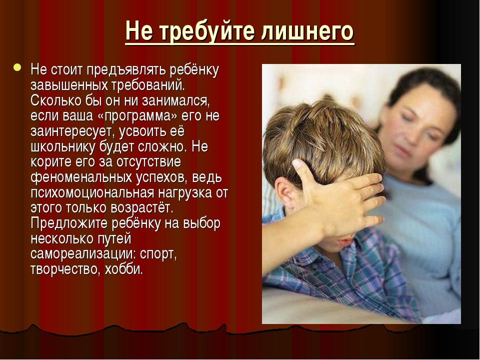 Не требуйте лишнего Не стоит предъявлять ребёнку завышенных требований. Сколь...