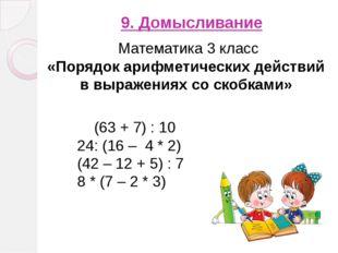 9. Домысливание (63 + 7) : 10 24: (16 – 4 * 2) (42 – 12 + 5) : 7 8 * (7 – 2