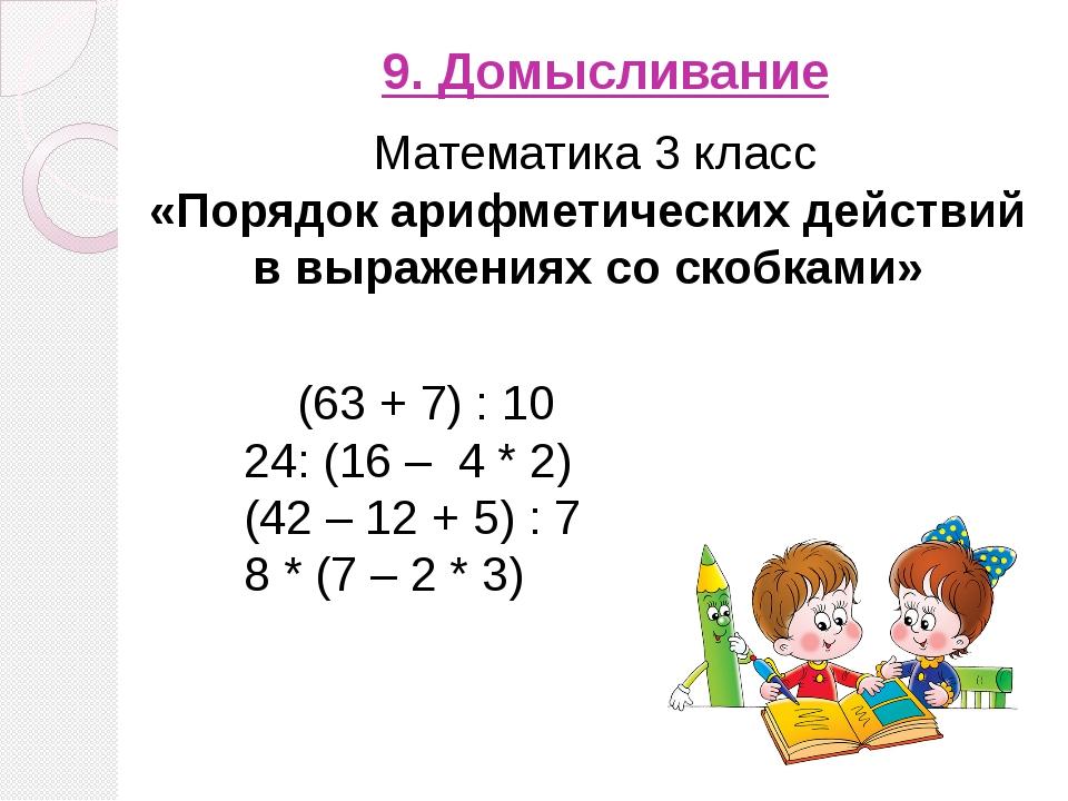 9. Домысливание (63 + 7) : 10 24: (16 – 4 * 2) (42 – 12 + 5) : 7 8 * (7 – 2...