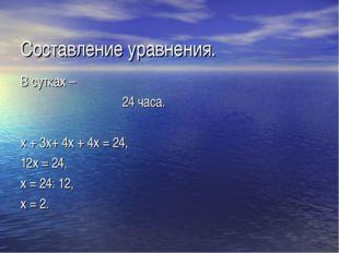 Составление уравнения. В сутках – 24 часа. х + 3х+ 4х + 4х = 24, 12х = 24