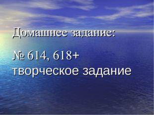 Домашнее задание: № 614, 618+ творческое задание