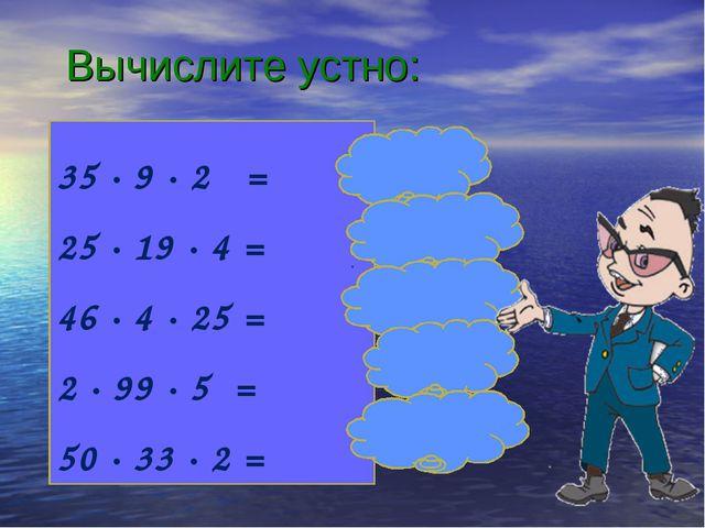 Вычислите устно: 35 ∙ 9 ∙ 2 = 25 ∙ 19 ∙ 4 = 46 ∙ 4 ∙ 25 = 2 ∙ 99 ∙ 5 = 50 ∙ 3...