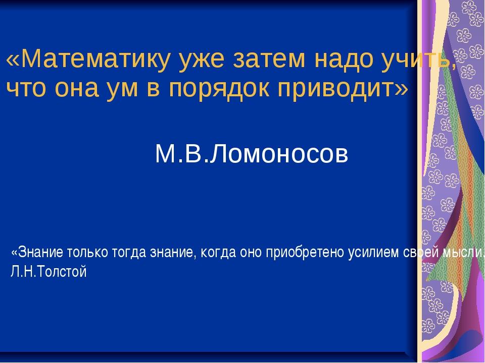 «Математику уже затем надо учить, что она ум в порядок приводит» М.В.Ломоносо...