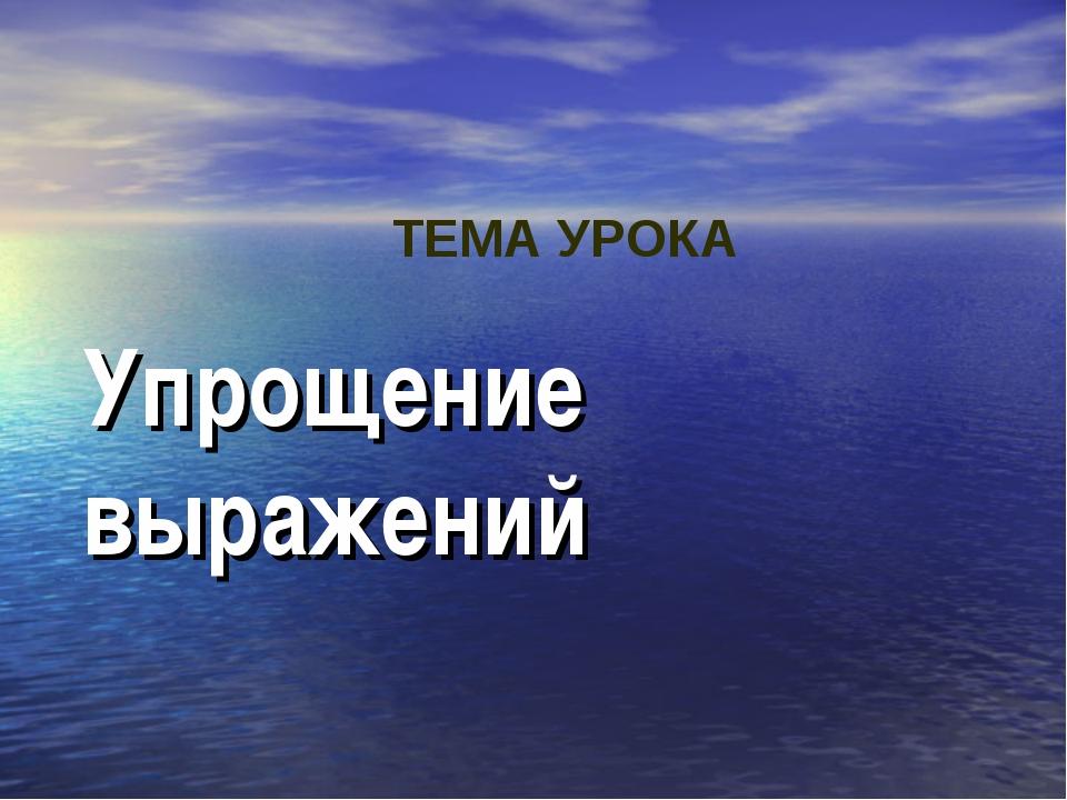 Упрощение выражений ТЕМА УРОКА