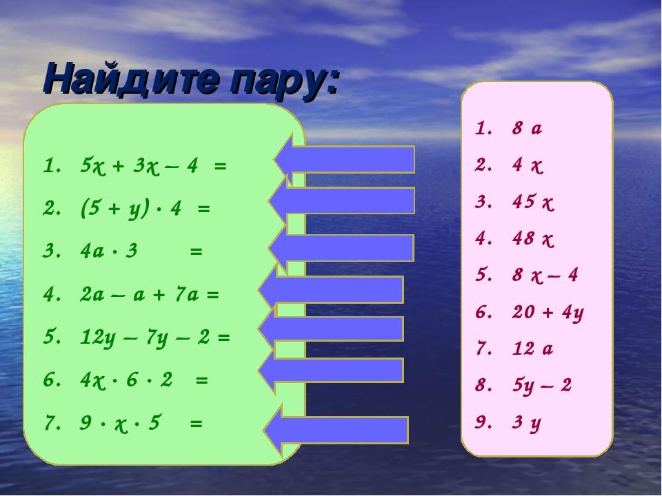 Найдите пару: 5х + 3х – 4 = (5 + у) ∙ 4 = 4а ∙ 3 = 2а – а + 7а = 12у – 7у – 2...