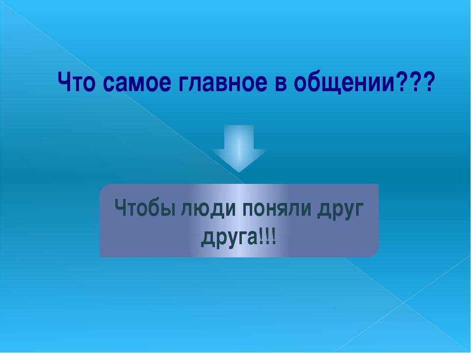 Что самое главное в общении??? Чтобы люди поняли друг друга!!!
