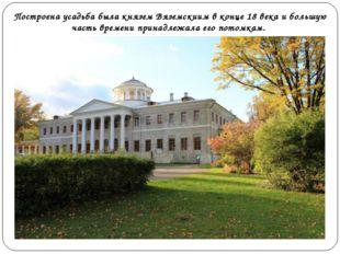 Построена усадьба была князем Вяземскиим в конце 18 века и большую часть врем