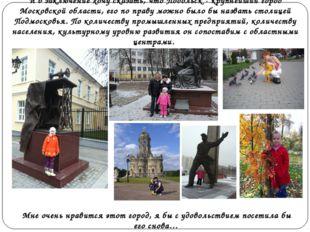 И в заключение хочу сказать, чтоПодольск - крупнейший город Московской облас