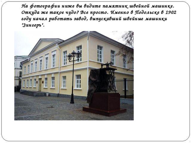 На фотографии ниже вы видите памятник швейной машинке. Откуда же такое чудо?...