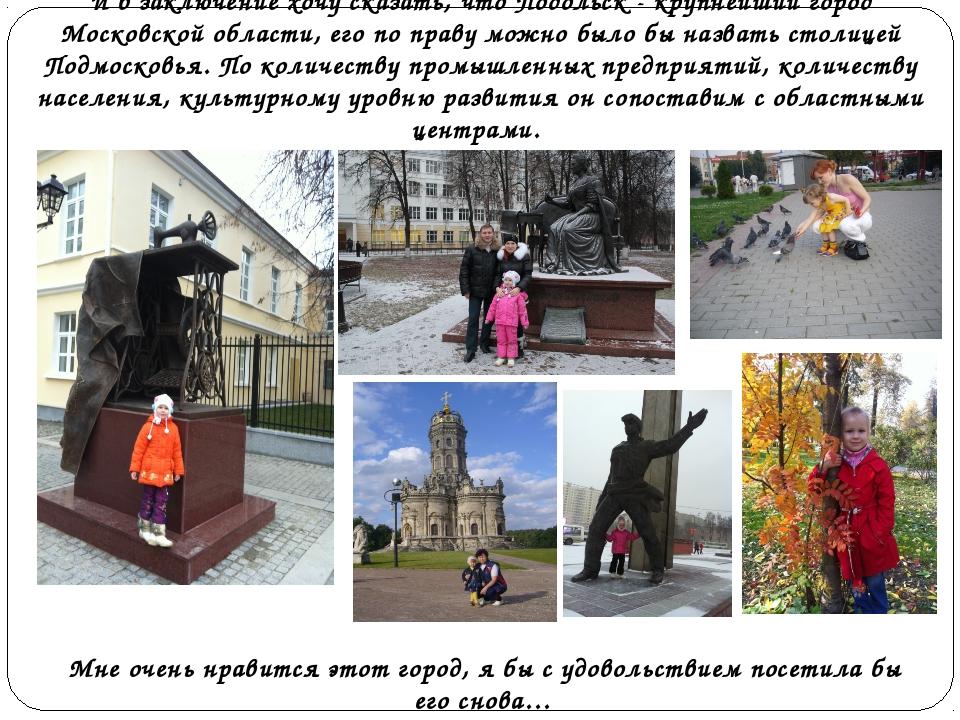 И в заключение хочу сказать, чтоПодольск - крупнейший город Московской облас...