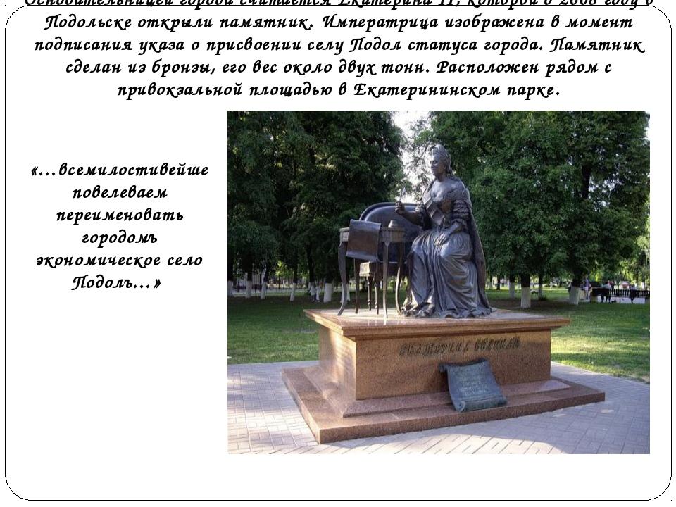 Основательницей города считается Екатерина II, которой в 2008 году в Подольск...