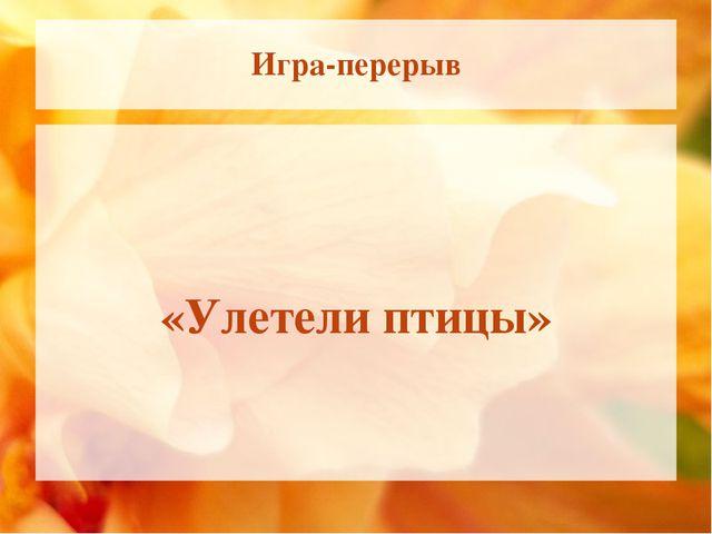 Игра-перерыв «Улетели птицы»