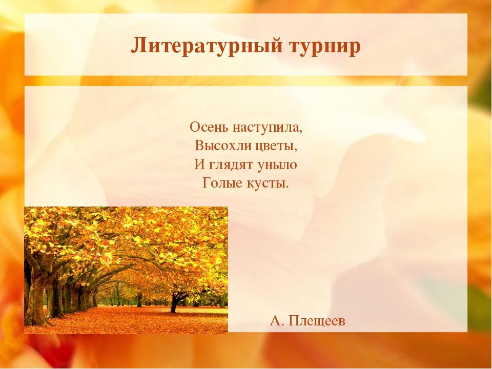Литературный турнир Осень наступила, Высохли цветы, И глядят уныло Голые куст...