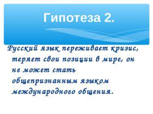 Русский язык переживает кризис, теряет свои позиции в мире, он не может стать