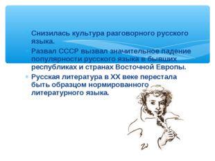 Снизилась культура разговорного русского языка. Развал СССР вызвал значительн