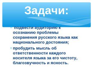 подвести аудиторию к осознанию проблемы сохранения русского языка как национ