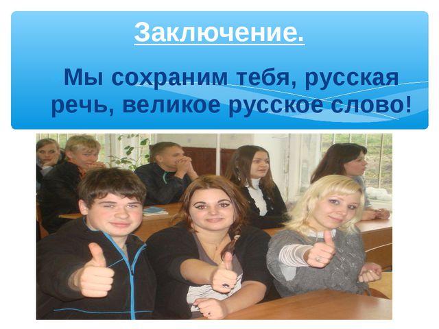 Мы сохраним тебя, русская речь, великое русское слово! Заключение.