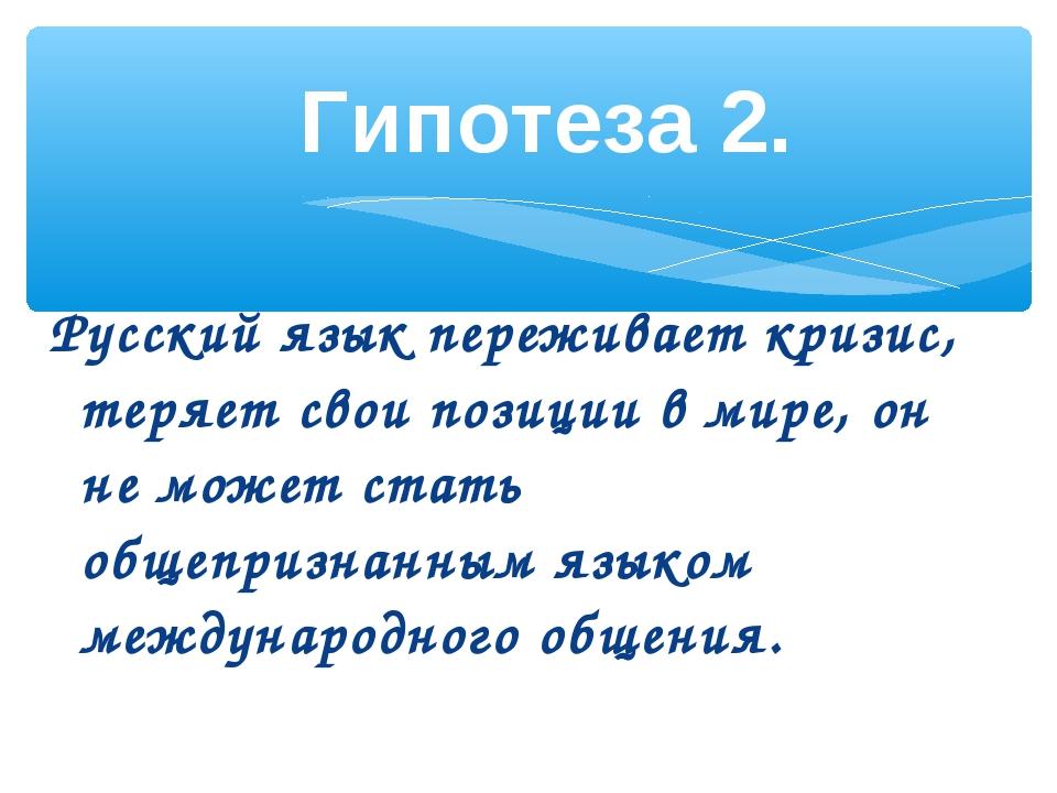 Русский язык переживает кризис, теряет свои позиции в мире, он не может стать...
