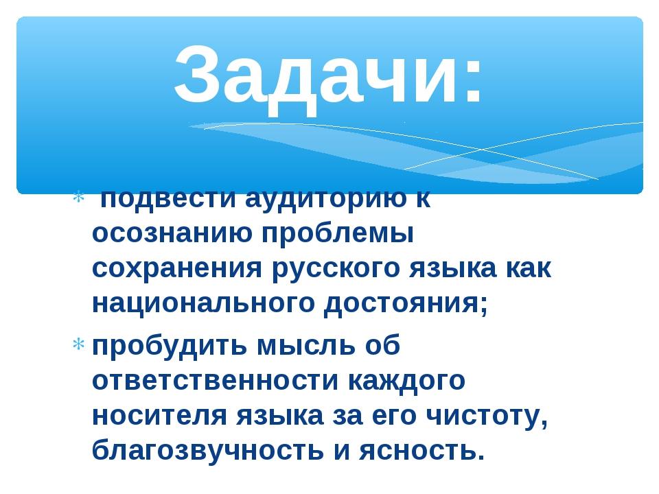 подвести аудиторию к осознанию проблемы сохранения русского языка как национ...