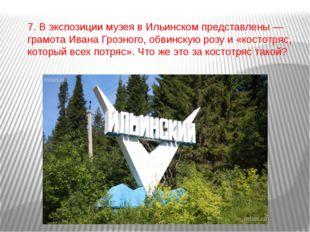 7. В экспозиции музея в Ильинском представлены — грамота Ивана Грозного, обви
