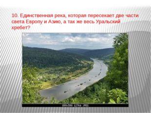 10. Единственная река, которая пересекает две части света Европу и Азию, а та
