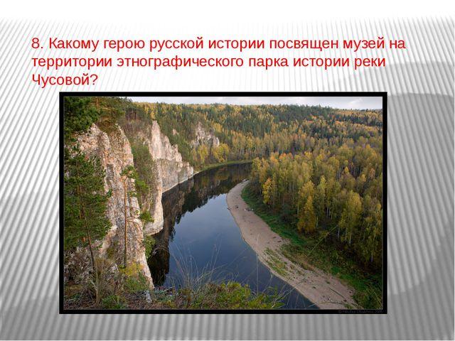 8. Какому герою русской истории посвящен музей на территории этнографического...