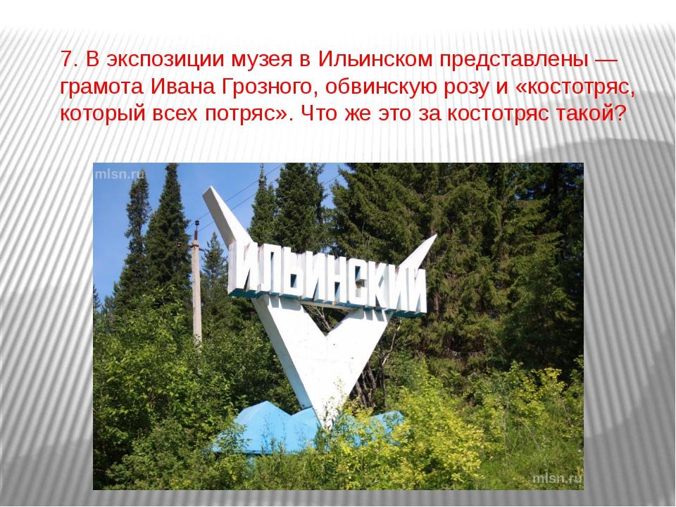 7. В экспозиции музея в Ильинском представлены — грамота Ивана Грозного, обви...