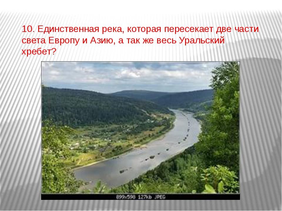 10. Единственная река, которая пересекает две части света Европу и Азию, а та...