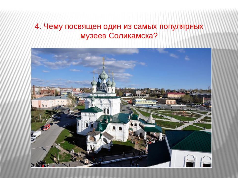 4. Чему посвящен один из самых популярных музеев Соликамска?